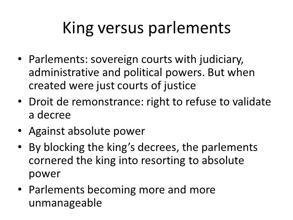 King versus parlements Parlements: sovereign courts with judiciary, administrative and political powers.