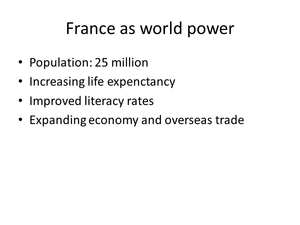France as world power Population: 25 million Increasing life expenctancy Improved literacy rates Expanding economy and overseas trade