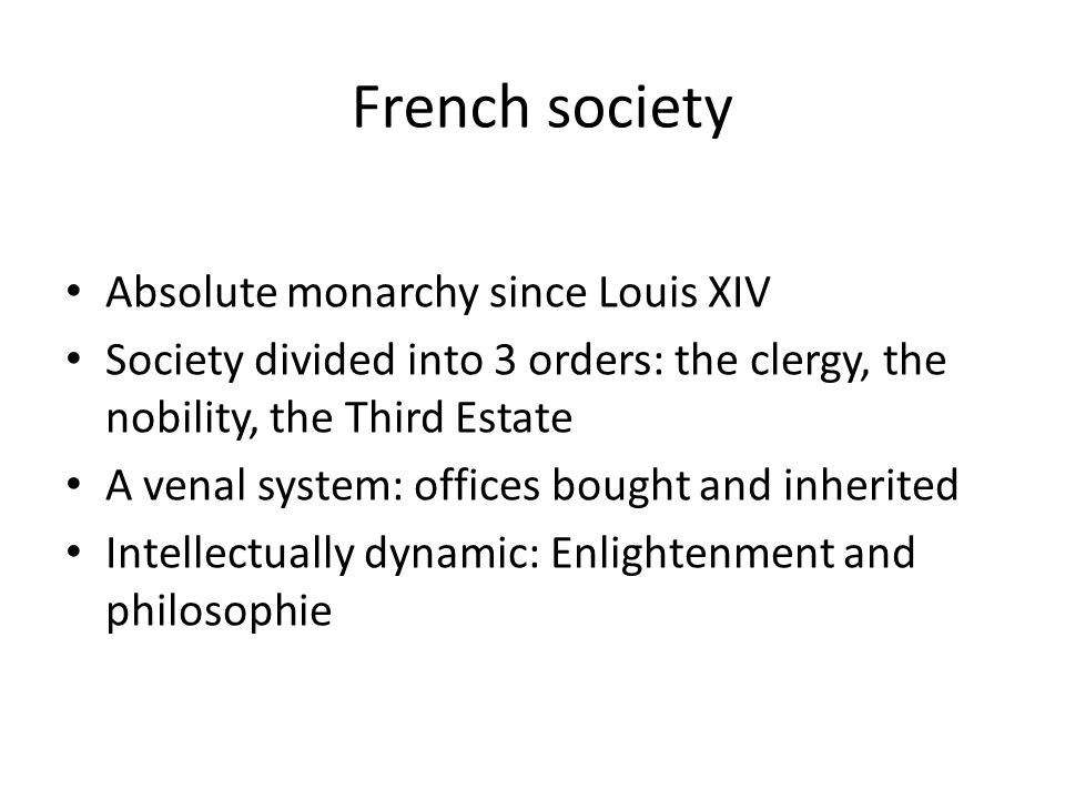French society Absolute monarchy since Louis XIV Society divided into 3 orders: the clergy, the nobility, the Third Estate A venal system: offices bought and inherited Intellectually dynamic: Enlightenment and philosophie