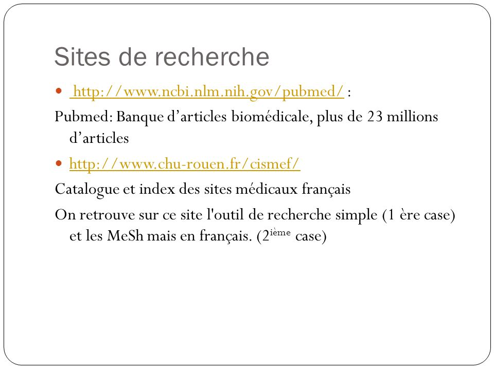 Sites de recherche http://www.ncbi.nlm.nih.gov/pubmed/ : http://www.ncbi.nlm.nih.gov/pubmed/ Pubmed: Banque darticles biomédicale, plus de 23 millions darticles http://www.chu-rouen.fr/cismef/ Catalogue et index des sites médicaux français On retrouve sur ce site l outil de recherche simple (1 ère case) et les MeSh mais en français.