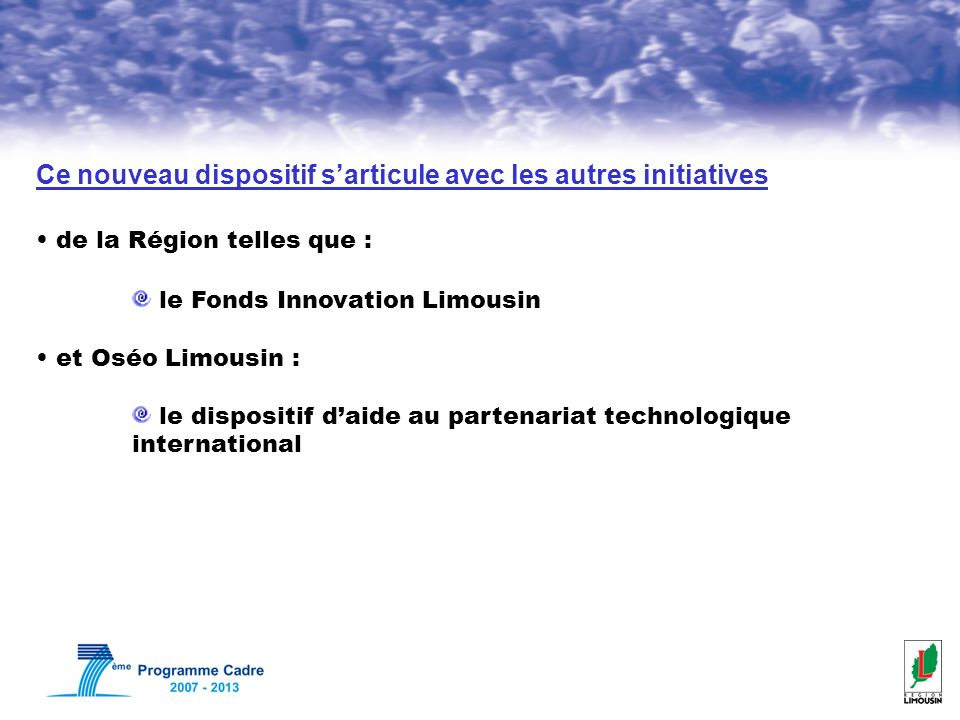Ce nouveau dispositif sarticule avec les autres initiatives de la Région telles que : le Fonds Innovation Limousin et Oséo Limousin : le dispositif daide au partenariat technologique international