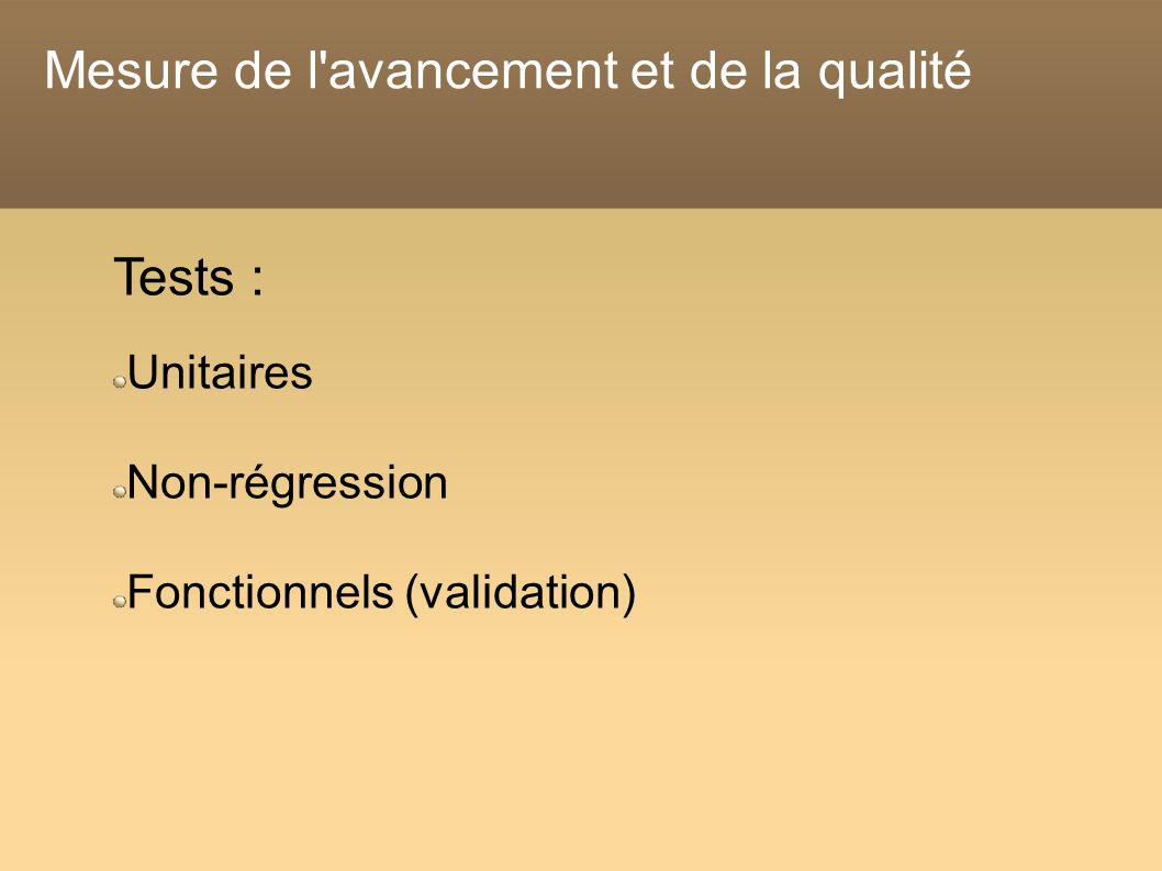 Mesure de l avancement et de la qualité Tests : Unitaires Non-régression Fonctionnels (validation)
