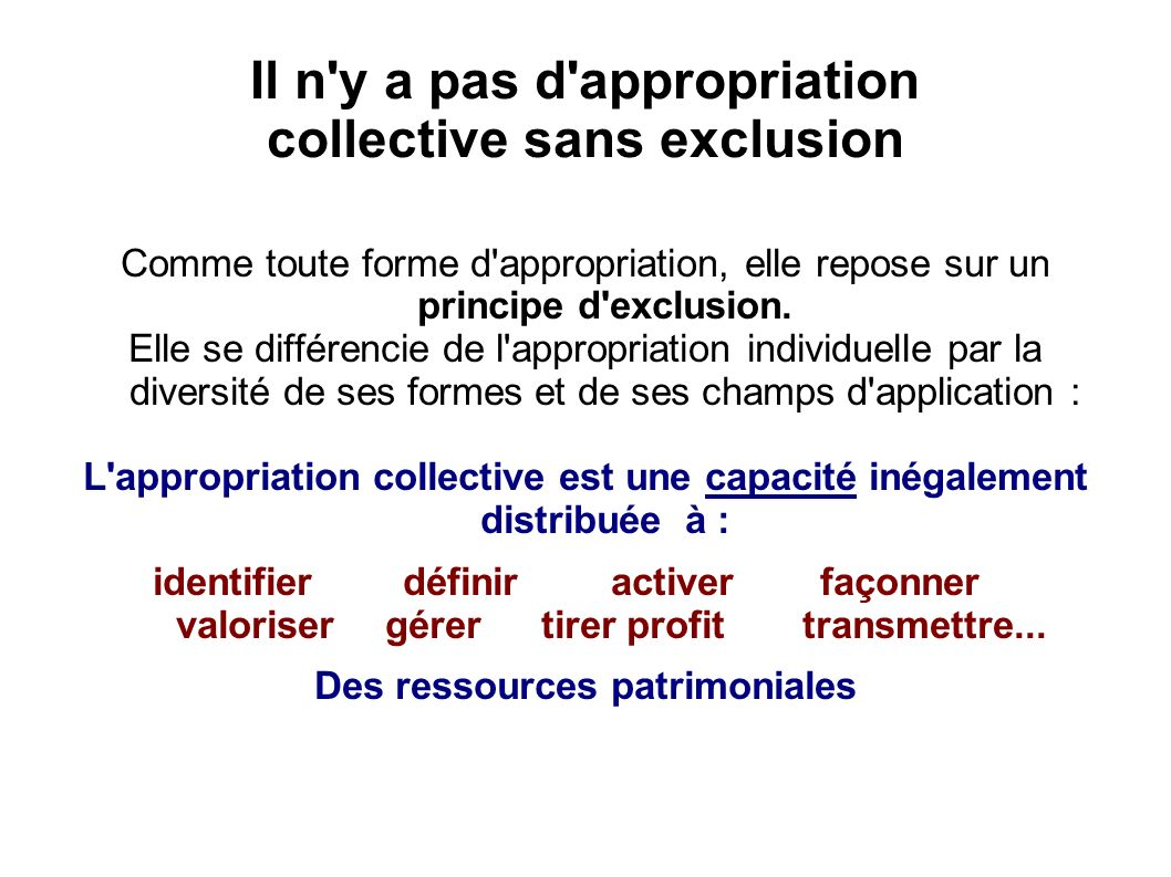 Il n y a pas d appropriation collective sans exclusion Comme toute forme d appropriation, elle repose sur un principe d exclusion.