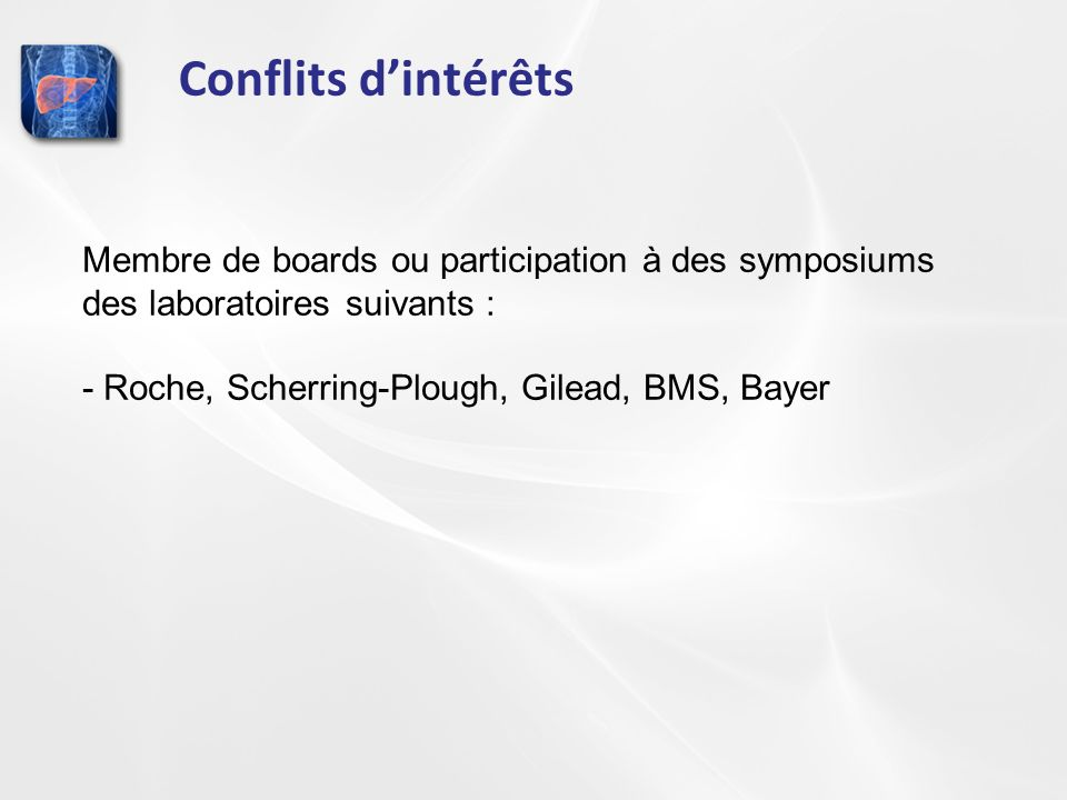 Conflits dintérêts Membre de boards ou participation à des symposiums des laboratoires suivants : - Roche, Scherring-Plough, Gilead, BMS, Bayer