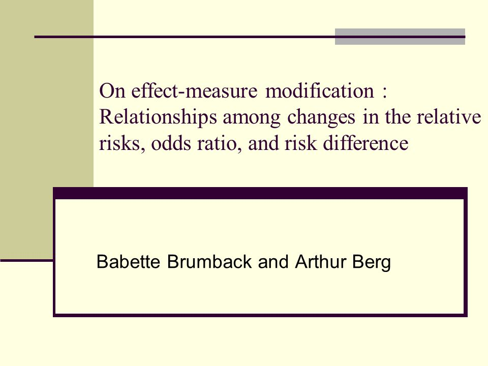 On effect-measure modification : Relationships among changes in the relative risks, odds ratio, and risk difference Babette Brumback and Arthur Berg