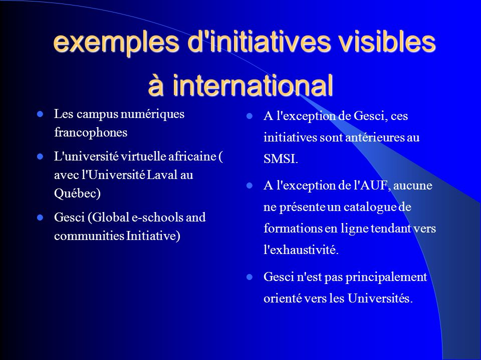 exemples d initiatives visibles à international exemples d initiatives visibles à international Les campus numériques francophones L université virtuelle africaine ( avec l Université Laval au Québec) Gesci (Global e-schools and communities Initiative) A l exception de Gesci, ces initiatives sont antérieures au SMSI.