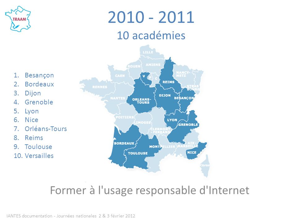 académies Former à l usage responsable d Internet IANTES documentation - Journées nationales 2 & 3 février Besançon 2.Bordeaux 3.Dijon 4.Grenoble 5.Lyon 6.Nice 7.Orléans-Tours 8.Reims 9.Toulouse 10.Versailles