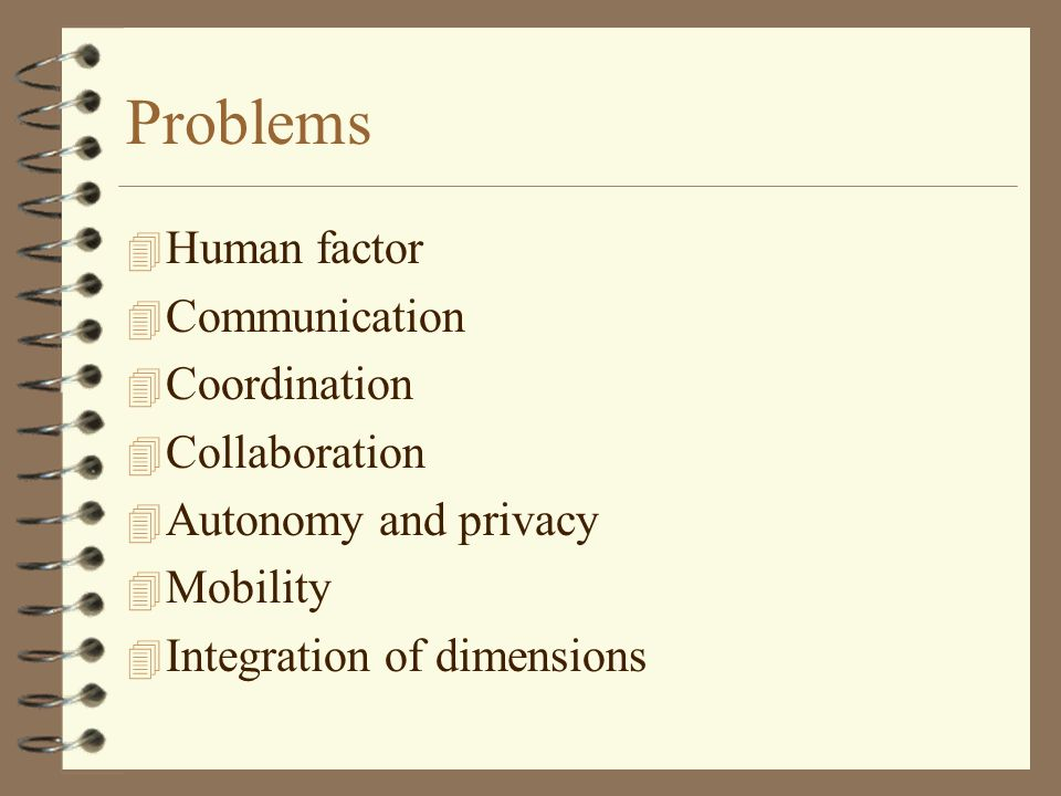 Problems 4 Human factor 4 Communication 4 Coordination 4 Collaboration 4 Autonomy and privacy 4 Mobility 4 Integration of dimensions