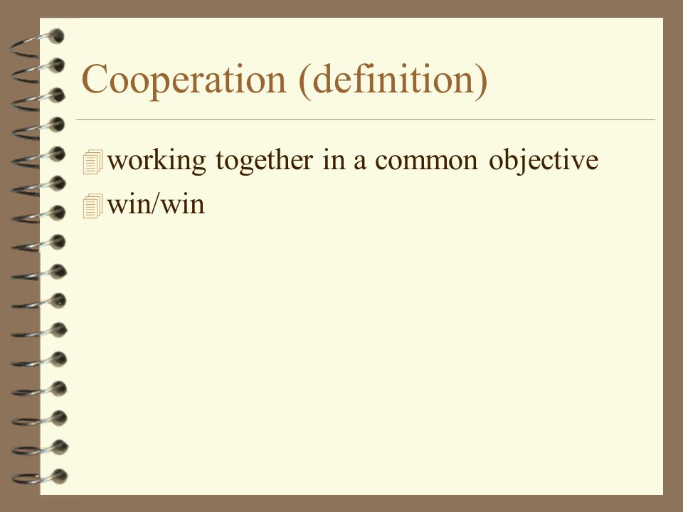 Cooperation (definition) 4 working together in a common objective 4 win/win