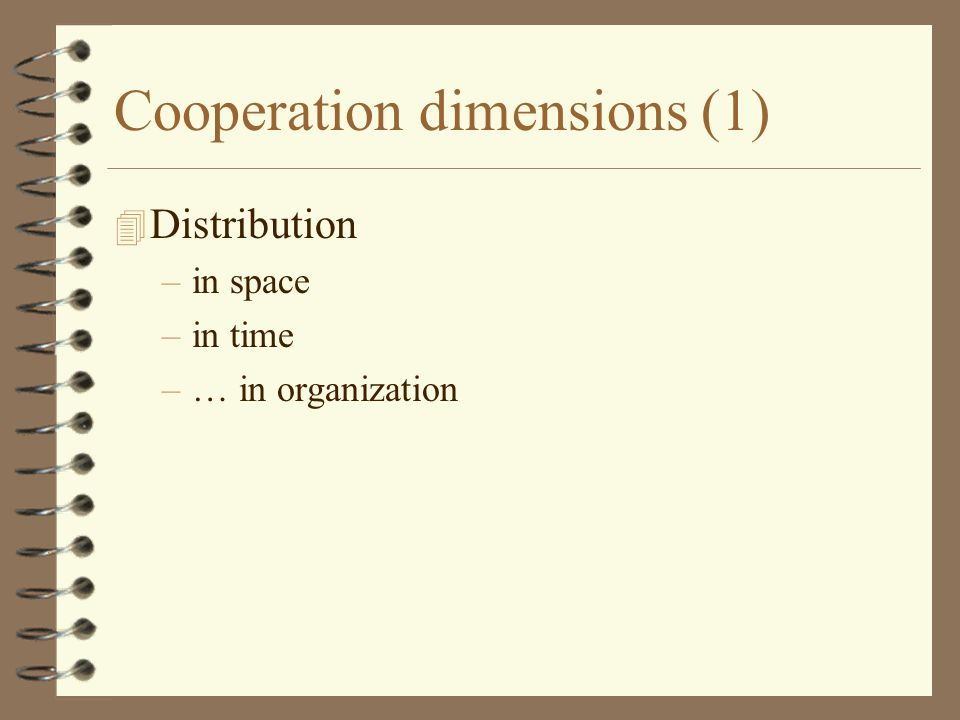 Cooperation dimensions (1) 4 Distribution –in space –in time –… in organization