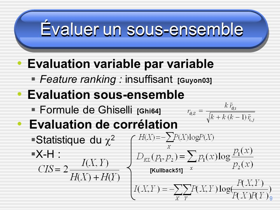 9 Évaluer un sous-ensemble Evaluation variable par variable Feature ranking : insuffisant [Guyon03] Evaluation sous-ensemble Formule de Ghiselli [Ghi64] [Kullback51] Evaluation de corrélation Statistique du 2 X-H :