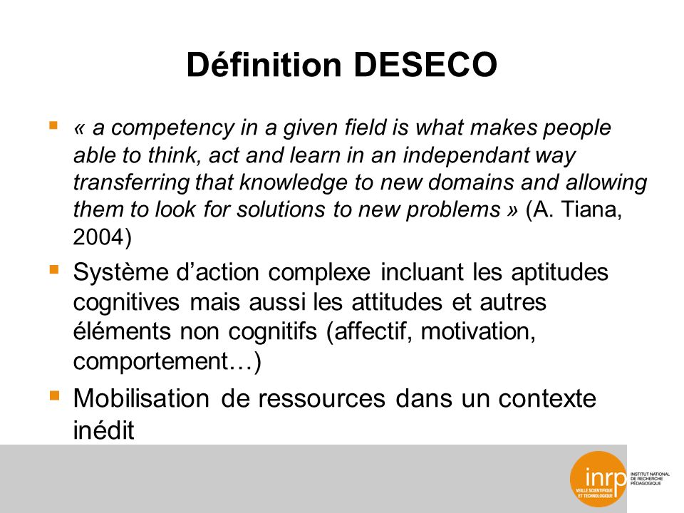 Définition DESECO « a competency in a given field is what makes people able to think, act and learn in an independant way transferring that knowledge to new domains and allowing them to look for solutions to new problems » (A.