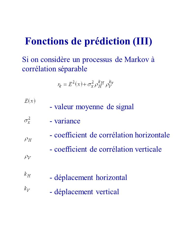 Fonctions de prédiction (III) Si on considère un processus de Markov à corrélation séparable - valeur moyenne de signal - variance - coefficient de corrélation horizontale - coefficient de corrélation verticale - déplacement horizontal - déplacement vertical