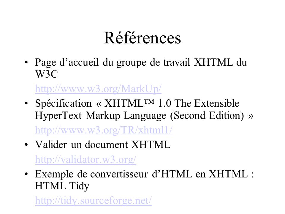 Références Page daccueil du groupe de travail XHTML du W3C   Spécification « XHTML 1.0 The Extensible HyperText Markup Language (Second Edition) »   Valider un document XHTML   Exemple de convertisseur dHTML en XHTML : HTML Tidy