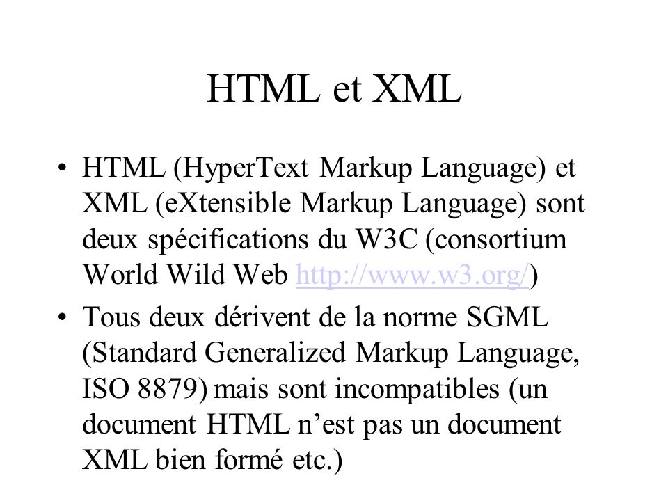 HTML et XML HTML (HyperText Markup Language) et XML (eXtensible Markup Language) sont deux spécifications du W3C (consortium World Wild Web   Tous deux dérivent de la norme SGML (Standard Generalized Markup Language, ISO 8879) mais sont incompatibles (un document HTML nest pas un document XML bien formé etc.)