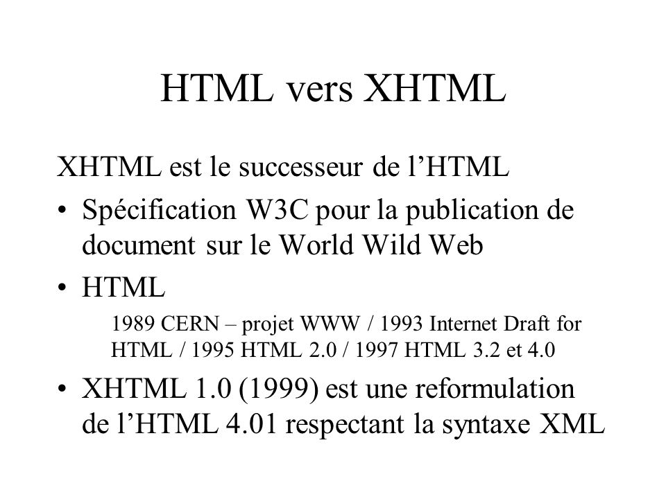 HTML vers XHTML XHTML est le successeur de lHTML Spécification W3C pour la publication de document sur le World Wild Web HTML 1989 CERN – projet WWW / 1993 Internet Draft for HTML / 1995 HTML 2.0 / 1997 HTML 3.2 et 4.0 XHTML 1.0 (1999) est une reformulation de lHTML 4.01 respectant la syntaxe XML