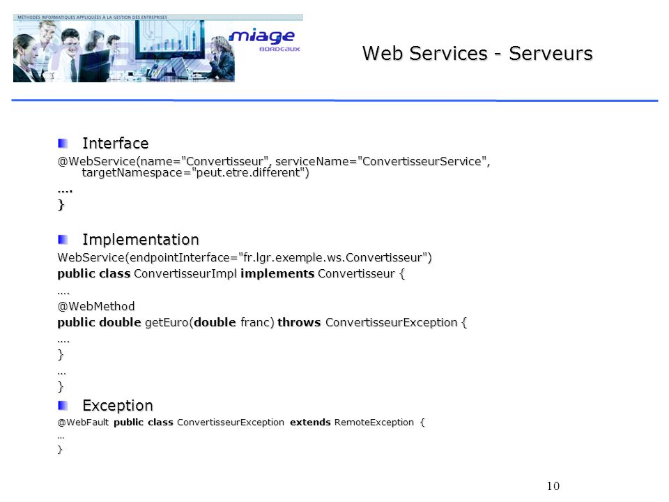 10 Web Services - Serveurs Convertisseur , serviceName= ConvertisseurService , targetNamespace= peut.etre.different ) ….}ImplementationWebService(endpointInterface= fr.lgr.exemple.ws.Convertisseur ) public class ConvertisseurImpl implements Convertisseur { public double getEuro(double franc) throws ConvertisseurException { public class ConvertisseurException extends RemoteException { …}