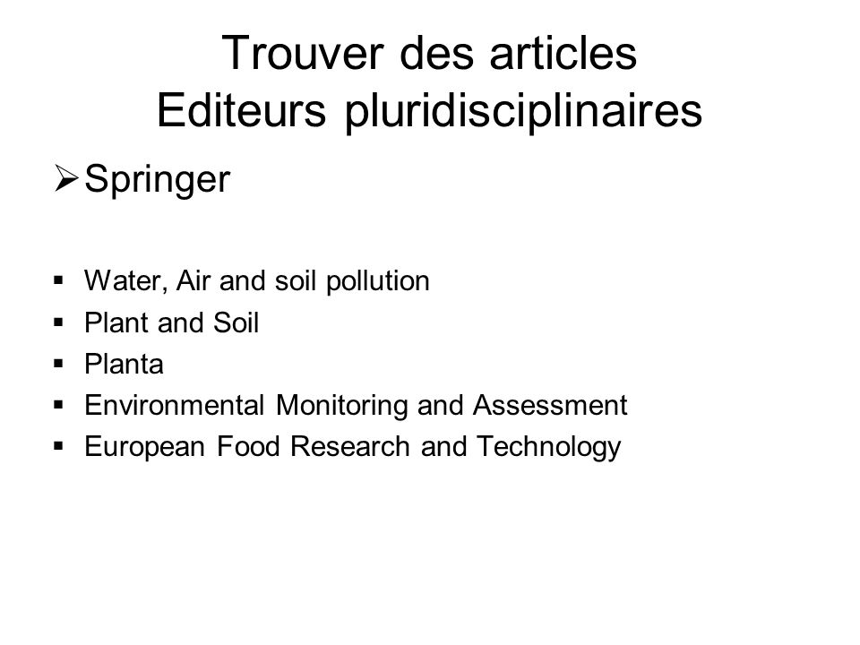 Trouver des articles Editeurs pluridisciplinaires Springer Water, Air and soil pollution Plant and Soil Planta Environmental Monitoring and Assessment European Food Research and Technology