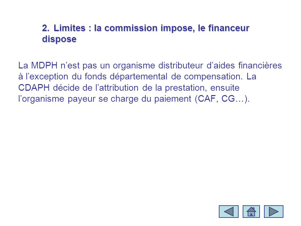 2.Limites : la commission impose, le financeur dispose La MDPH nest pas un organisme distributeur daides financières à lexception du fonds départemental de compensation.