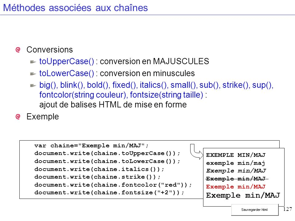 127 Méthodes associées aux chaînes Conversions toUpperCase() : conversion en MAJUSCULES toLowerCase() : conversion en minuscules big(), blink(), bold(), fixed(), italics(), small(), sub(), strike(), sup(), fontcolor(string couleur), fontsize(string taille) : ajout de balises HTML de mise en forme Exemple var chaine= Exemple min/MAJ ; document.write(chaine.toUpperCase()); document.write(chaine.toLowerCase()); document.write(chaine.italics()); document.write(chaine.strike()); document.write(chaine.fontcolor( red )); document.write(chaine.fontsize( +2 )); EXEMPLE MIN/MAJ exemple min/maj Exemple min/MAJ