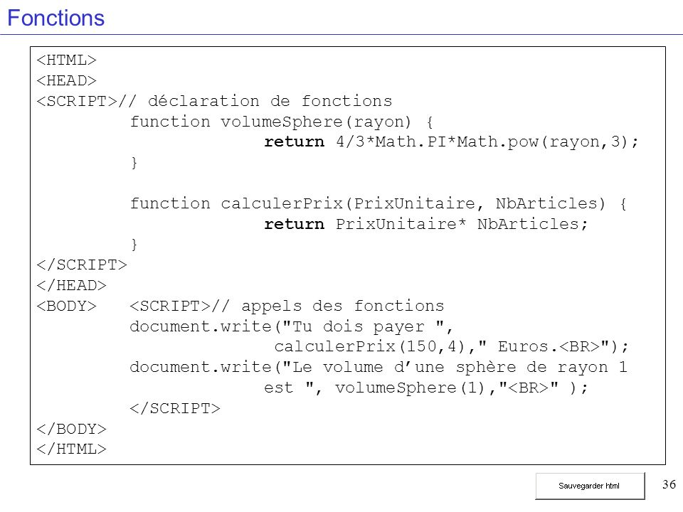 36 Fonctions // déclaration de fonctions function volumeSphere(rayon) { return 4/3*Math.PI*Math.pow(rayon,3); } function calculerPrix(PrixUnitaire, NbArticles) { return PrixUnitaire* NbArticles; } // appels des fonctions document.write( Tu dois payer , calculerPrix(150,4), Euros.