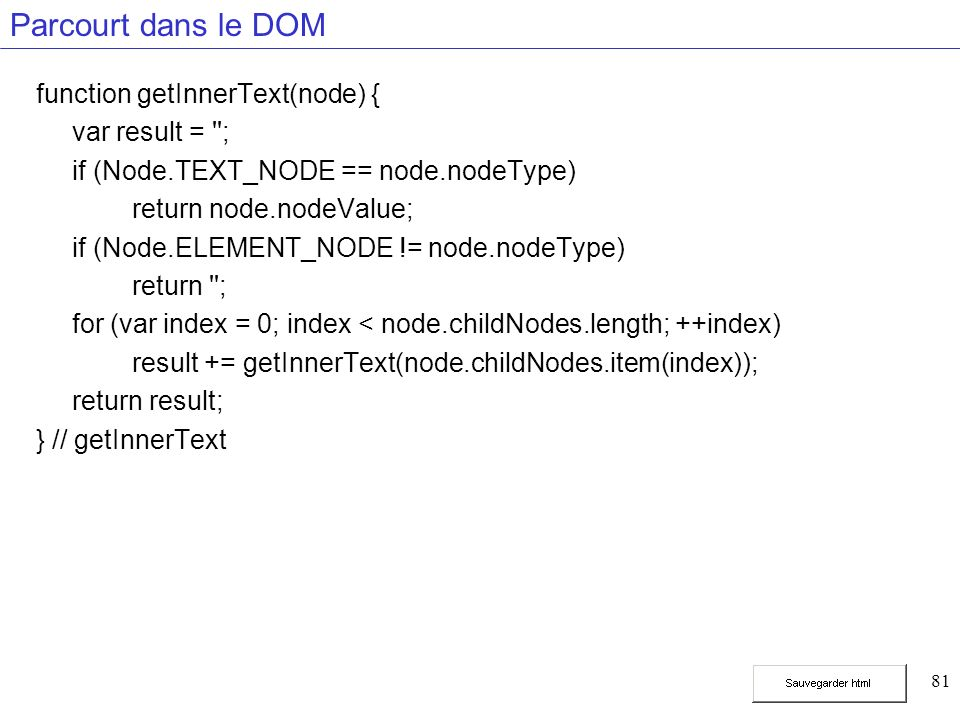 81 Parcourt dans le DOM function getInnerText(node) { var result = ; if (Node.TEXT_NODE == node.nodeType) return node.nodeValue; if (Node.ELEMENT_NODE != node.nodeType) return ; for (var index = 0; index < node.childNodes.length; ++index) result += getInnerText(node.childNodes.item(index)); return result; } // getInnerText