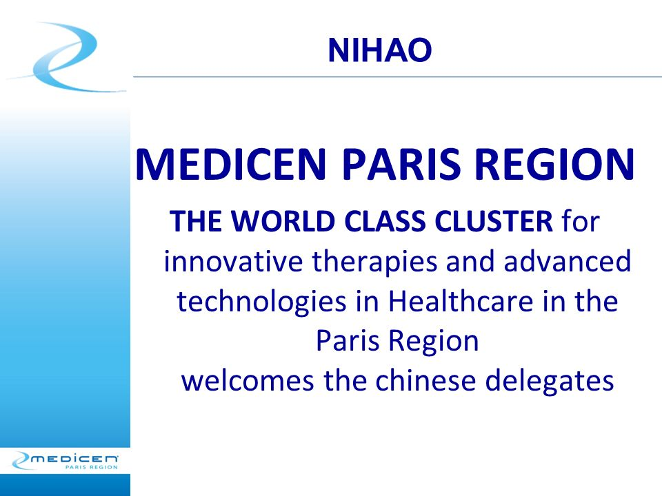 MEDICEN PARIS REGION THE WORLD CLASS CLUSTER for innovative therapies and advanced technologies in Healthcare in the Paris Region welcomes the chinese delegates NIHAO