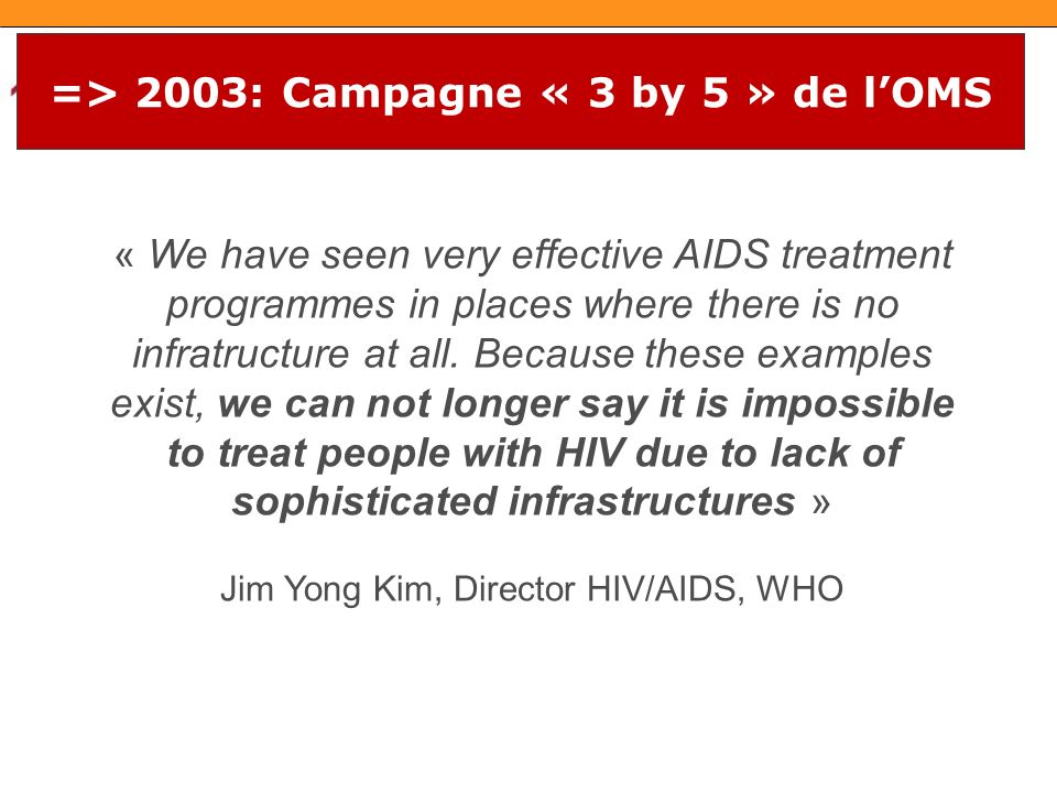=> 2003: Campagne « 3 by 5 » de lOMS « We have seen very effective AIDS treatment programmes in places where there is no infratructure at all.