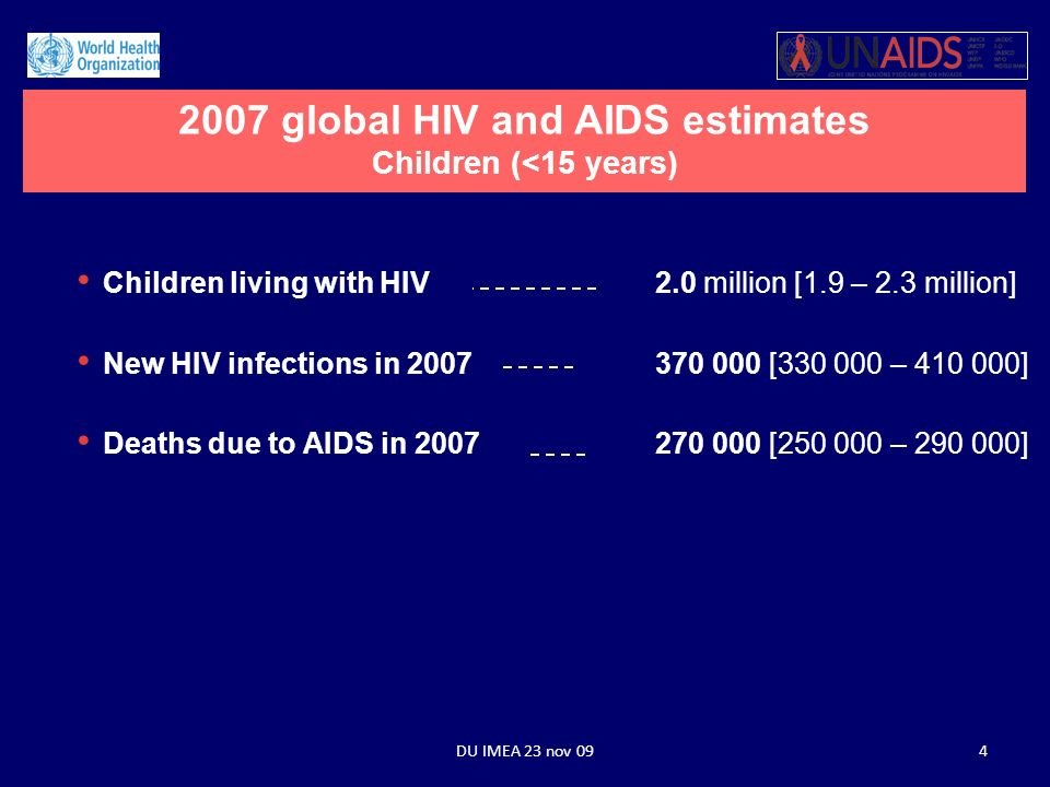 Children living with HIV2.0 million [1.9 – 2.3 million] New HIV infections in 2007370 000 [330 000 – 410 000] Deaths due to AIDS in 2007270 000 [250 000 – 290 000] 2007 global HIV and AIDS estimates Children (<15 years) 4DU IMEA 23 nov 09