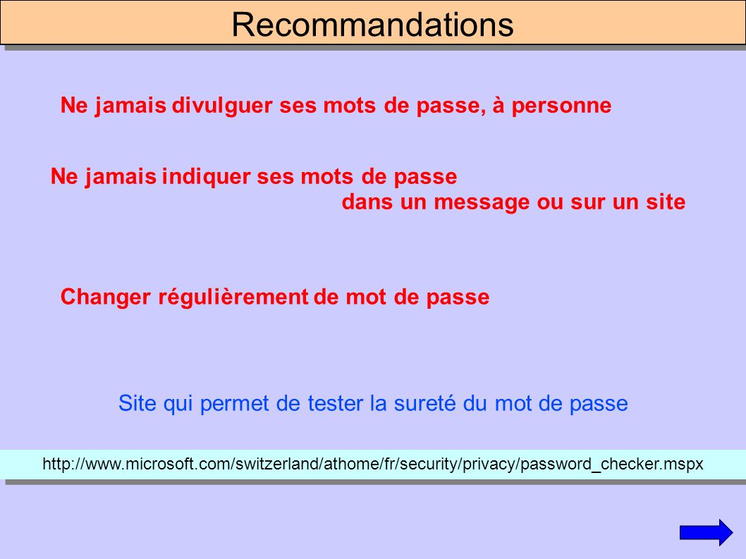 Recommandations Ne jamais indiquer ses mots de passe dans un message ou sur un site Ne jamais divulguer ses mots de passe, à personne Changer régulièrement de mot de passe Site qui permet de tester la sureté du mot de passe http://www.microsoft.com/switzerland/athome/fr/security/privacy/password_checker.mspx
