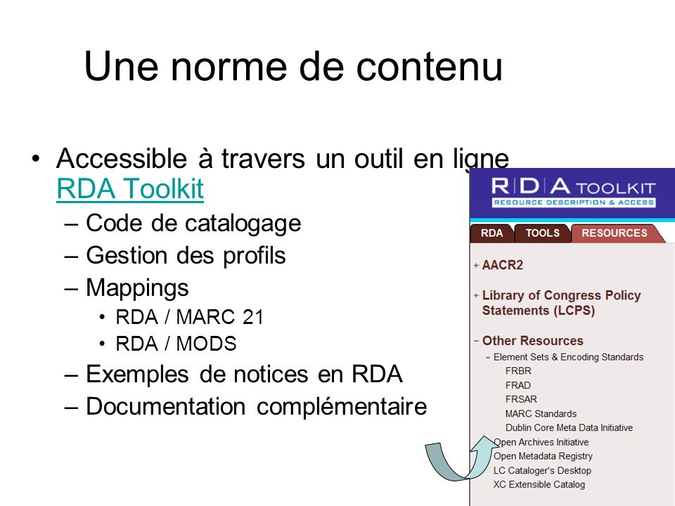 Une norme de contenu Accessible à travers un outil en ligne RDA Toolkit RDA Toolkit –Code de catalogage –Gestion des profils –Mappings RDA / MARC 21 RDA / MODS –Exemples de notices en RDA –Documentation complémentaire