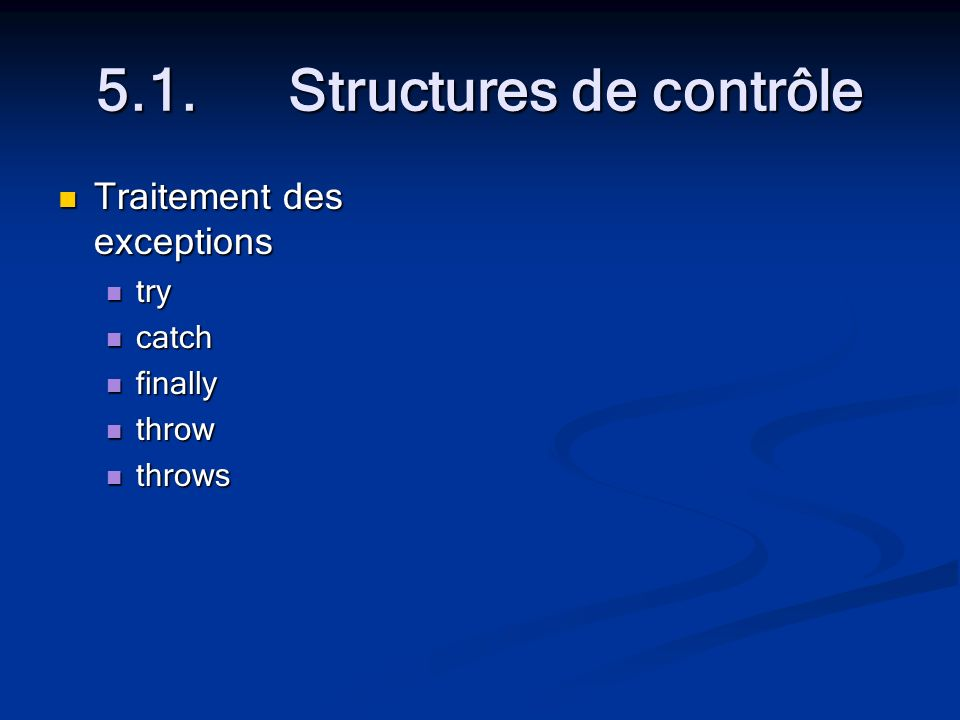 5.1.Structures de contrôle Traitement des exceptions Traitement des exceptions try try catch catch finally finally throw throw throws throws