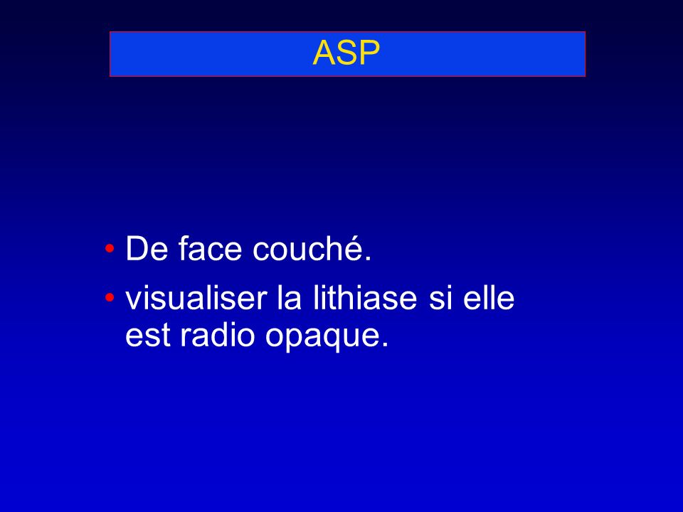 ASP De face couché. visualiser la lithiase si elle est radio opaque.