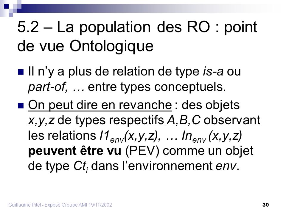 Guillaume Pitel - Exposé Groupe AMI 19/11/2002 30 5.2 – La population des RO : point de vue Ontologique Il ny a plus de relation de type is-a ou part-of, … entre types conceptuels.