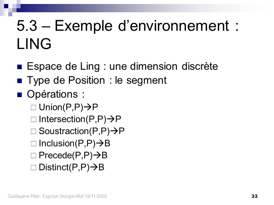 Guillaume Pitel - Exposé Groupe AMI 19/11/2002 33 5.3 – Exemple denvironnement : LING Espace de Ling : une dimension discrète Type de Position : le segment Opérations : Union(P,P) P Intersection(P,P) P Soustraction(P,P) P Inclusion(P,P) B Precede(P,P) B Distinct(P,P) B