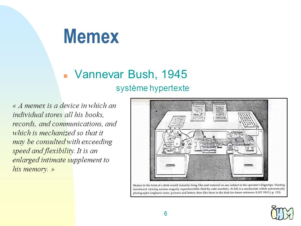 6 Memex n Vannevar Bush, 1945 système hypertexte « A memex is a device in which an individual stores all his books, records, and communications, and which is mechanized so that it may be consulted with exceeding speed and flexibility.