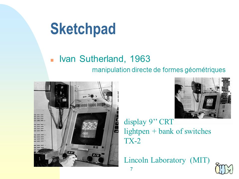 7 Sketchpad n Ivan Sutherland, 1963 manipulation directe de formes géométriques display 9 CRT lightpen + bank of switches TX-2 Lincoln Laboratory (MIT)