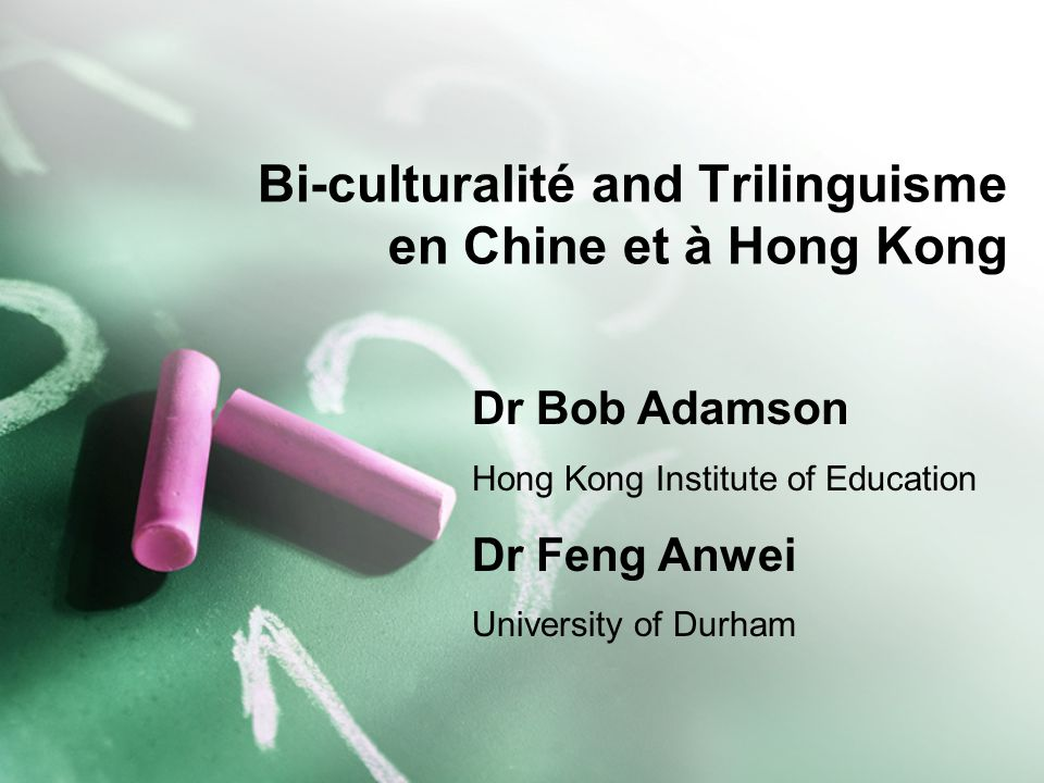 Bi-culturalité and Trilinguisme en Chine et à Hong Kong Dr Bob Adamson Hong Kong Institute of Education Dr Feng Anwei University of Durham