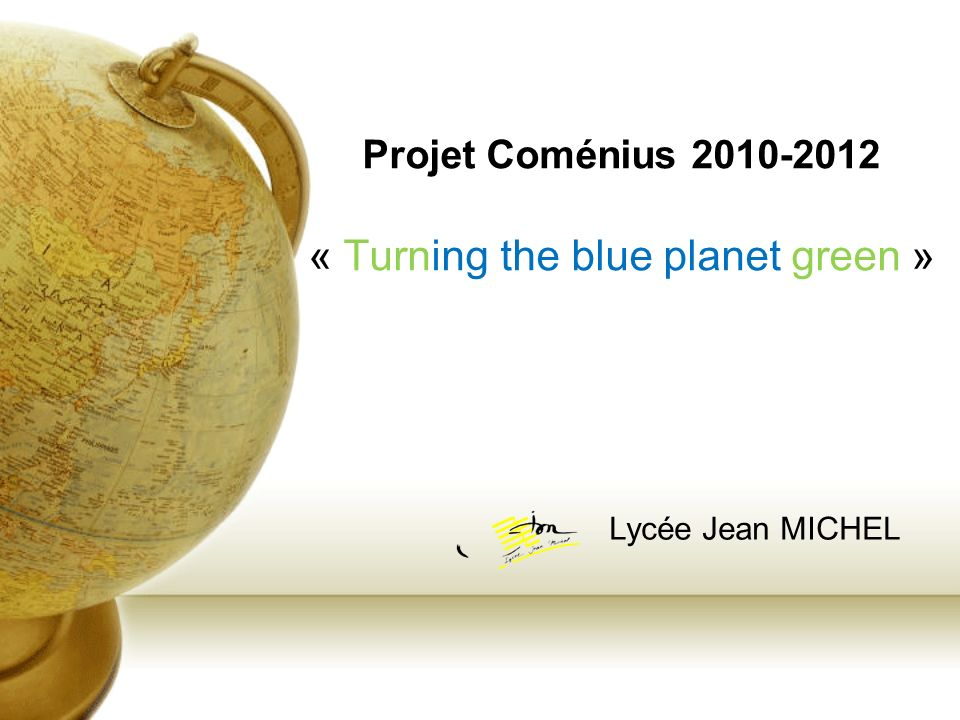 Projet Coménius « Turning the blue planet green » Lycée Jean MICHEL