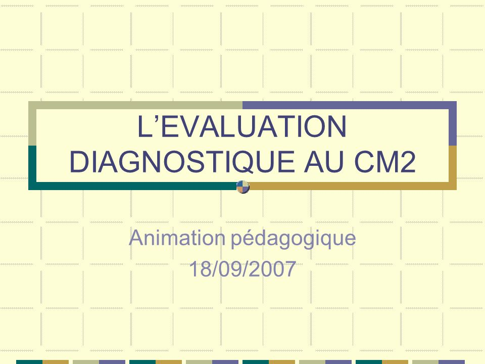LEVALUATION DIAGNOSTIQUE AU CM2 Animation pédagogique 18/09/2007