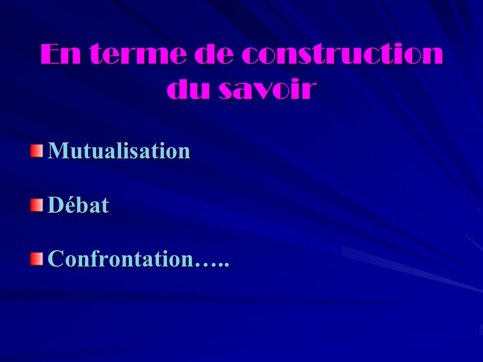 En terme de construction du savoir MutualisationDébatConfrontation…..