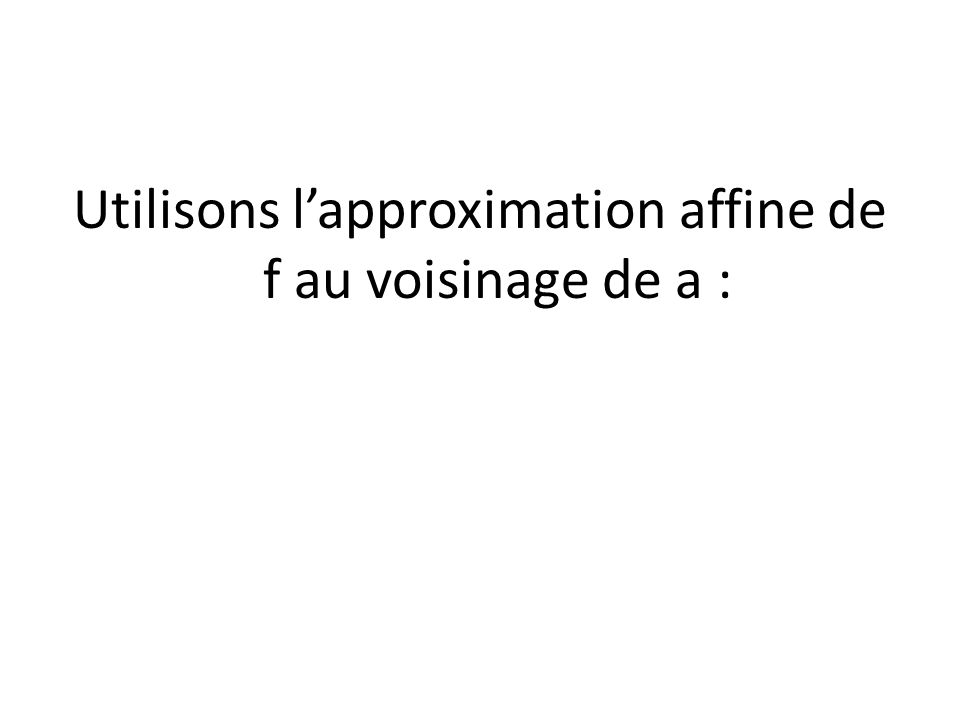 Utilisons lapproximation affine de f au voisinage de a :