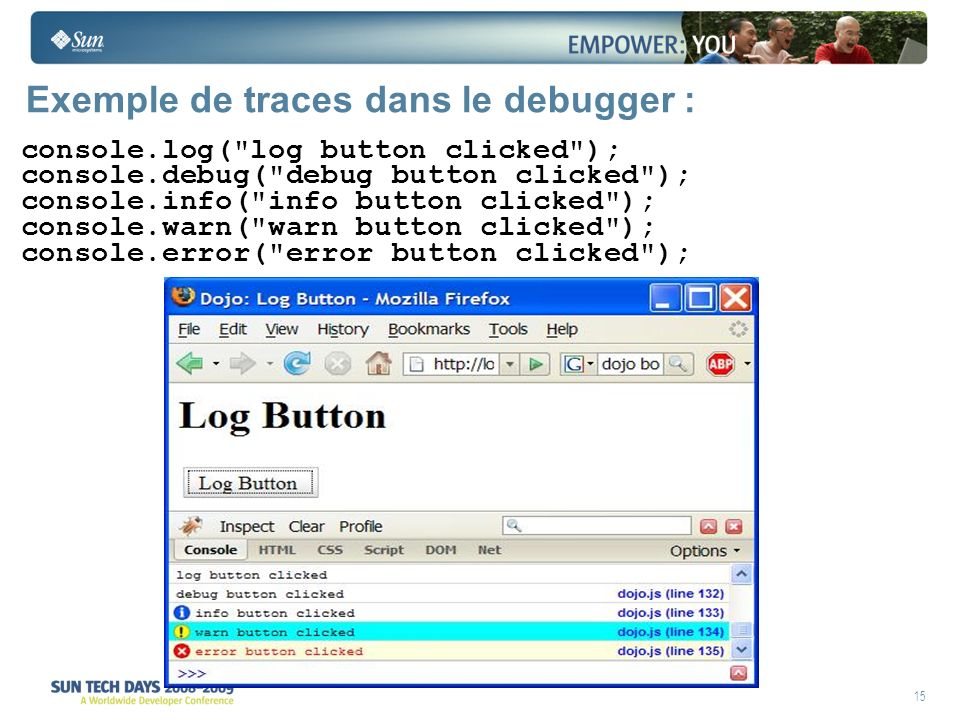 15 Exemple de traces dans le debugger : console.log( log button clicked ); console.debug( debug button clicked ); console.info( info button clicked ); console.warn( warn button clicked ); console.error( error button clicked );