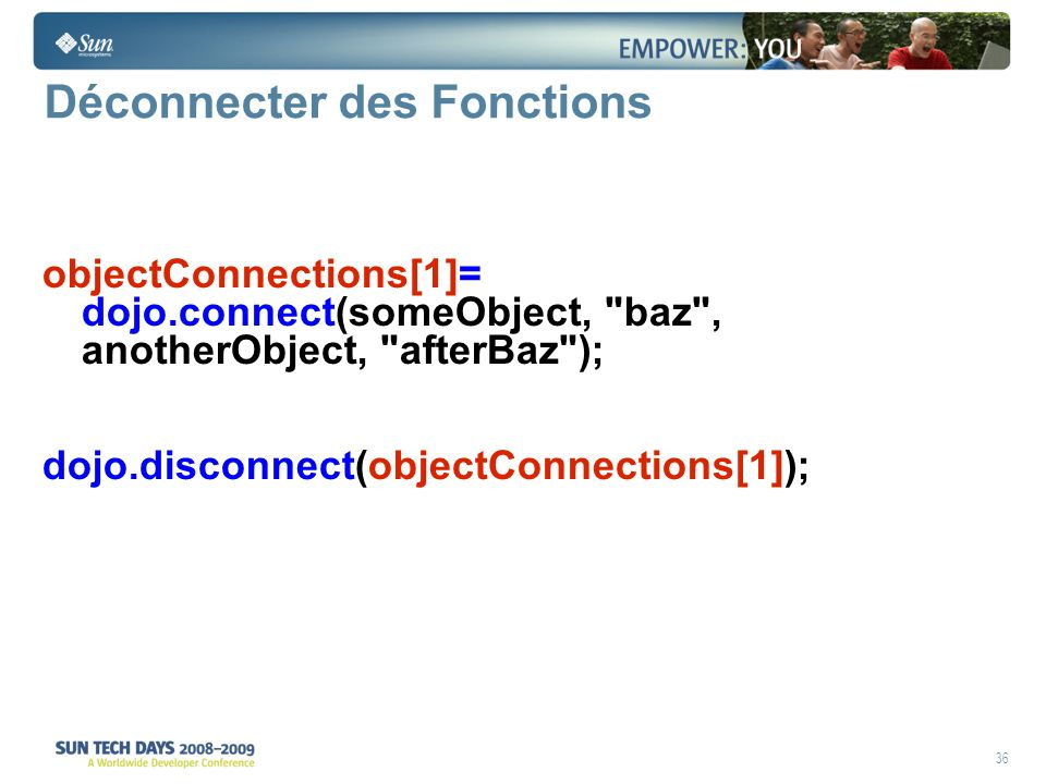 36 Déconnecter des Fonctions objectConnections[1]= dojo.connect(someObject, baz , anotherObject, afterBaz ); dojo.disconnect(objectConnections[1]);