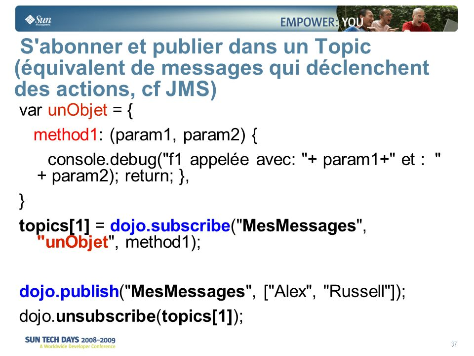 37 S abonner et publier dans un Topic (équivalent de messages qui déclenchent des actions, cf JMS) var unObjet = { method1: (param1, param2) { console.debug( f1 appelée avec: + param1+ et : + param2); return; }, } topics[1] = dojo.subscribe( MesMessages , unObjet , method1); dojo.publish( MesMessages , [ Alex , Russell ]); dojo.unsubscribe(topics[1]);