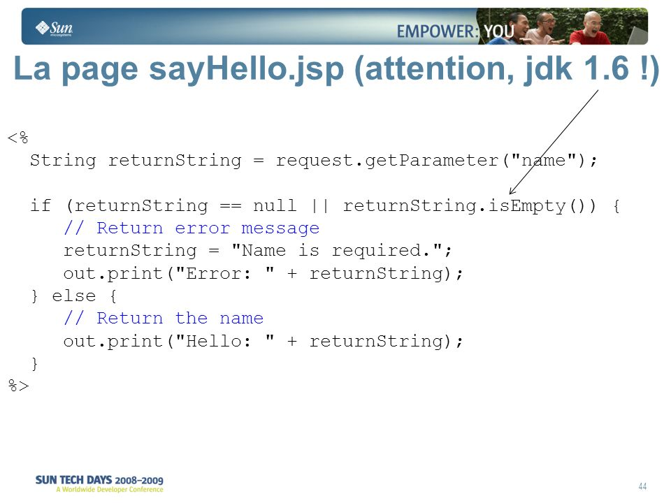 44 La page sayHello.jsp (attention, jdk 1.6 !) <% String returnString = request.getParameter( name ); if (returnString == null || returnString.isEmpty()) { // Return error message returnString = Name is required. ; out.print( Error: + returnString); } else { // Return the name out.print( Hello: + returnString); } %>
