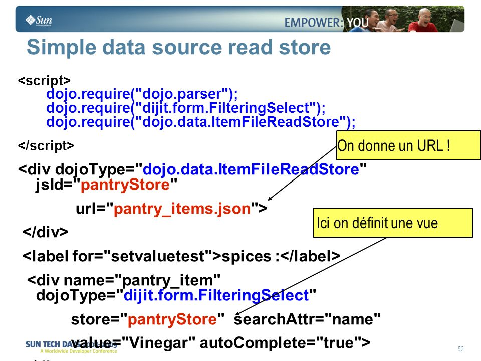 52 Simple data source read store dojo.require( dojo.parser ); dojo.require( dijit.form.FilteringSelect ); dojo.require( dojo.data.ItemFileReadStore ); <div dojoType= dojo.data.ItemFileReadStore jsId= pantryStore url= pantry_items.json > spices : <div name= pantry_item dojoType= dijit.form.FilteringSelect store= pantryStore searchAttr= name value= Vinegar autoComplete= true > On donne un URL .