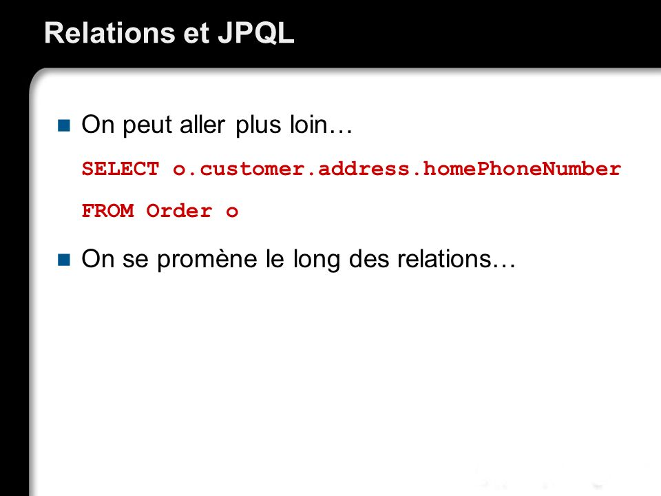 Relations et JPQL On peut aller plus loin… SELECT o.customer.address.homePhoneNumber FROM Order o On se promène le long des relations…