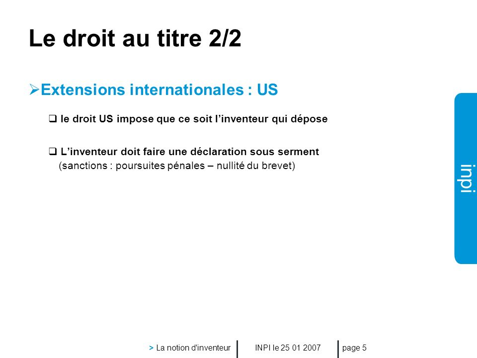 inpi INPI le > La notion d inventeur page 5 Le droit au titre 2/2 Extensions internationales : US le droit US impose que ce soit linventeur qui dépose Linventeur doit faire une déclaration sous serment (sanctions : poursuites pénales – nullité du brevet)