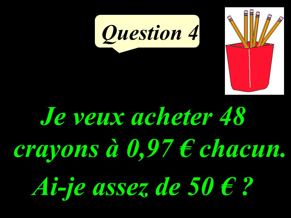 Question 3 Calcule le quadruple de 2,5.